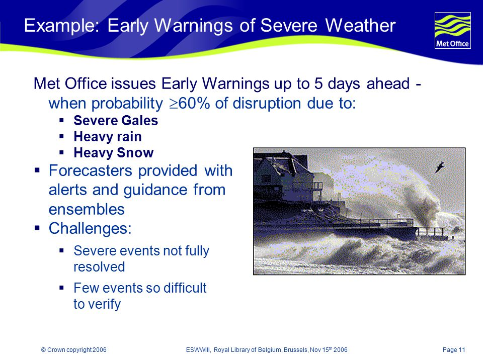 Page 11© Crown copyright 2006ESWWIII, Royal Library of Belgium, Brussels, Nov 15 th 2006 Example: Early Warnings of Severe Weather Met Office issues E