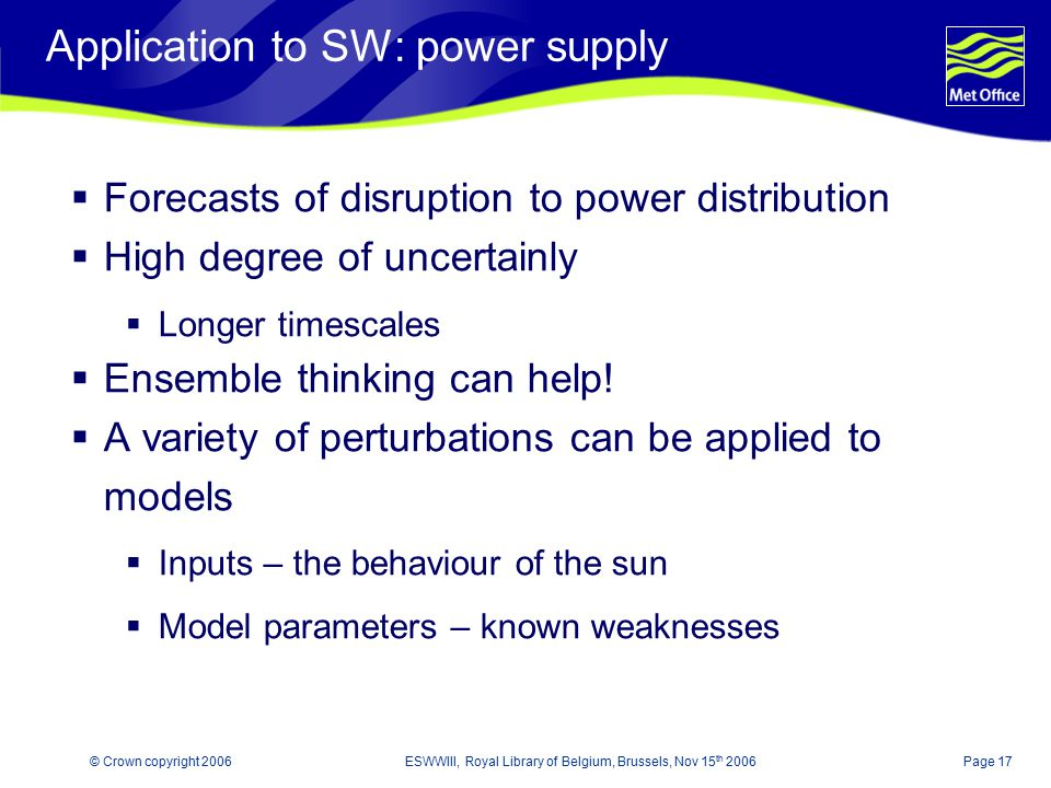 Page 17© Crown copyright 2006ESWWIII, Royal Library of Belgium, Brussels, Nov 15 th 2006 Application to SW: power supply  Forecasts of disruption to