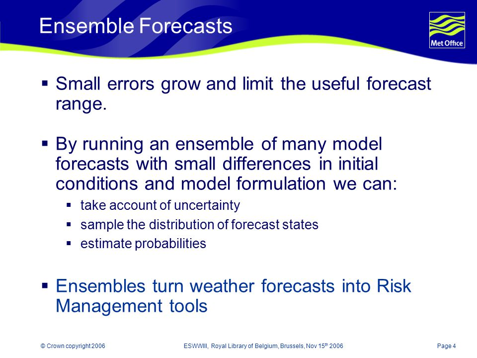 Page 4© Crown copyright 2006ESWWIII, Royal Library of Belgium, Brussels, Nov 15 th 2006 Ensemble Forecasts  Small errors grow and limit the useful fo