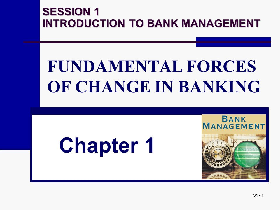 S1 - 1 FUNDAMENTAL FORCES OF CHANGE IN BANKING Chapter 1 SESSION 1 INTRODUCTION TO BANK MANAGEMENT