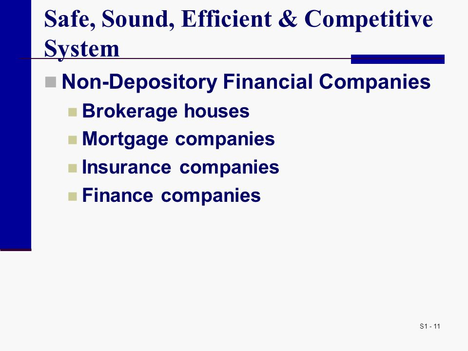 S1 - 11 Safe, Sound, Efficient & Competitive System Non-Depository Financial Companies Brokerage houses Mortgage companies Insurance companies Finance companies