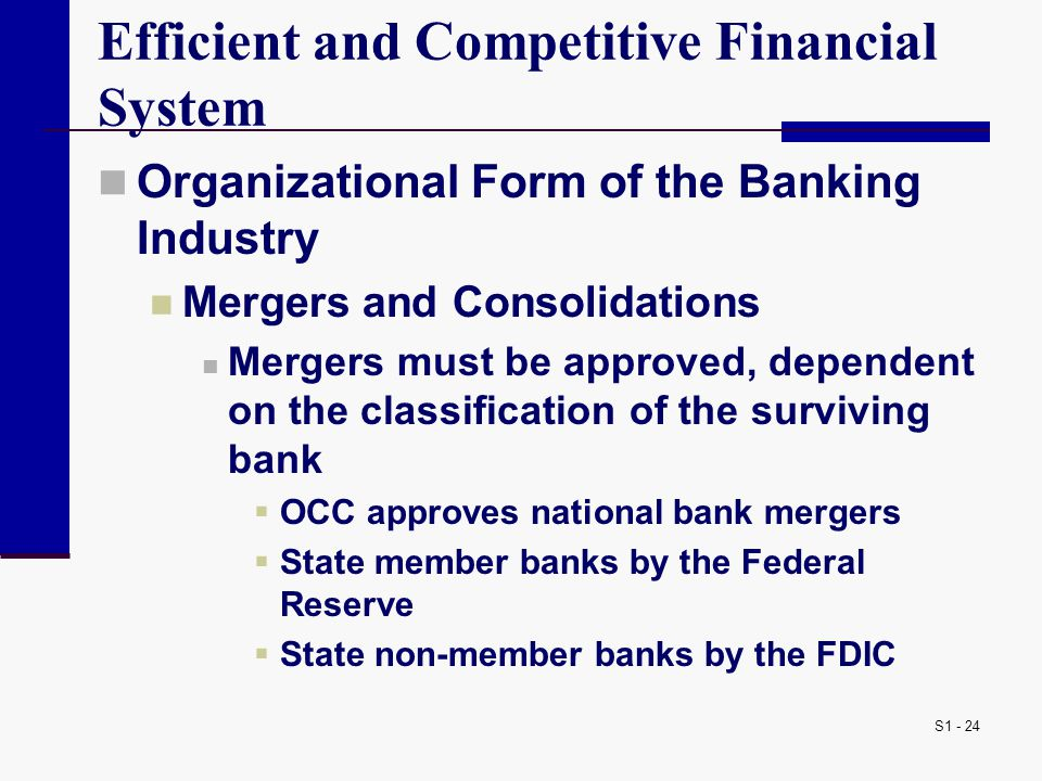 S1 - 24 Efficient and Competitive Financial System Organizational Form of the Banking Industry Mergers and Consolidations Mergers must be approved, dependent on the classification of the surviving bank  OCC approves national bank mergers  State member banks by the Federal Reserve  State non-member banks by the FDIC