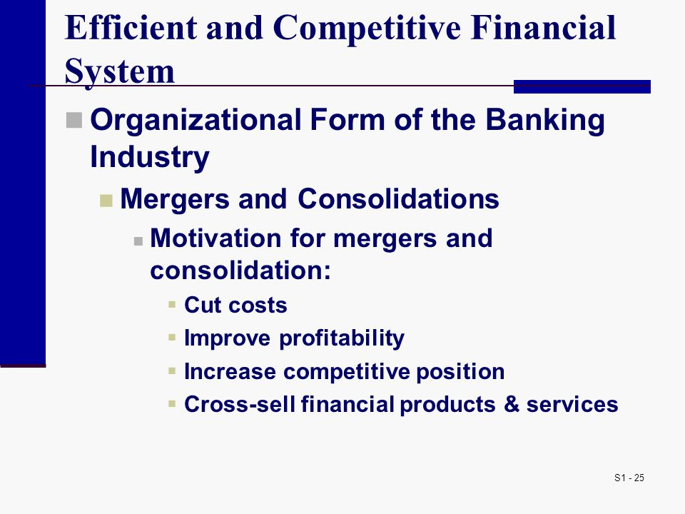 S1 - 25 Efficient and Competitive Financial System Organizational Form of the Banking Industry Mergers and Consolidations Motivation for mergers and consolidation:  Cut costs  Improve profitability  Increase competitive position  Cross-sell financial products & services