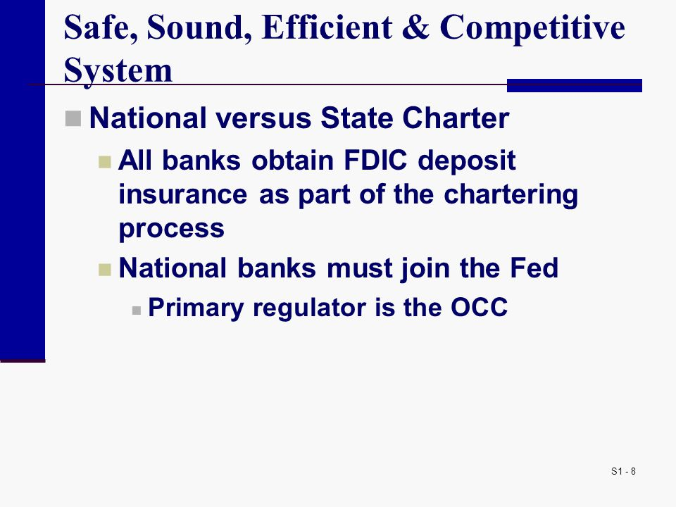 S1 - 8 Safe, Sound, Efficient & Competitive System National versus State Charter All banks obtain FDIC deposit insurance as part of the chartering process National banks must join the Fed Primary regulator is the OCC