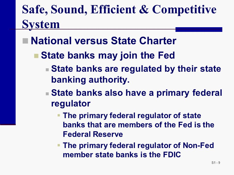 S1 - 9 Safe, Sound, Efficient & Competitive System National versus State Charter State banks may join the Fed State banks are regulated by their state banking authority.