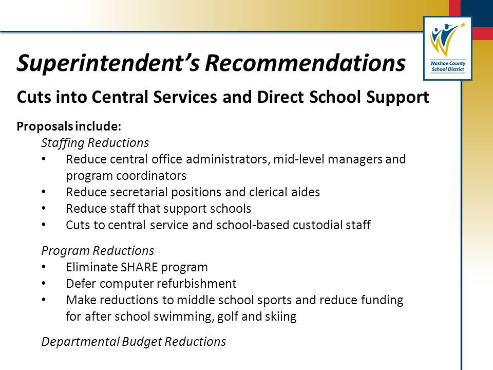 Superintendent's Recommendations Cuts into Central Services and Direct School Support Proposals include: Staffing Reductions Reduce central office adm