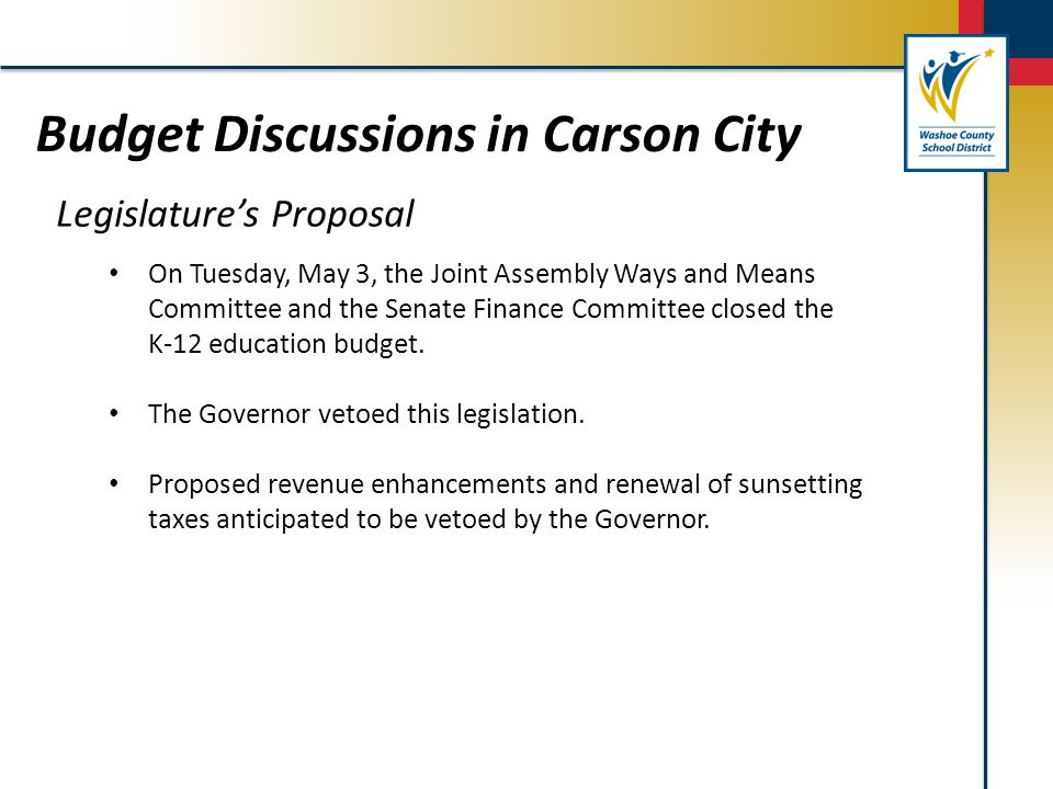 Budget Discussions in Carson City Legislature's Proposal On Tuesday, May 3, the Joint Assembly Ways and Means Committee and the Senate Finance Committee closed the K-12 education budget.