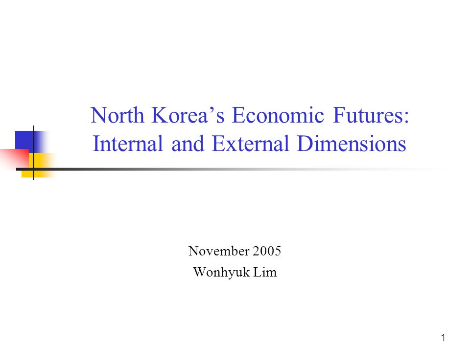 1 North Korea's Economic Futures: Internal and External Dimensions November 2005 Wonhyuk Lim