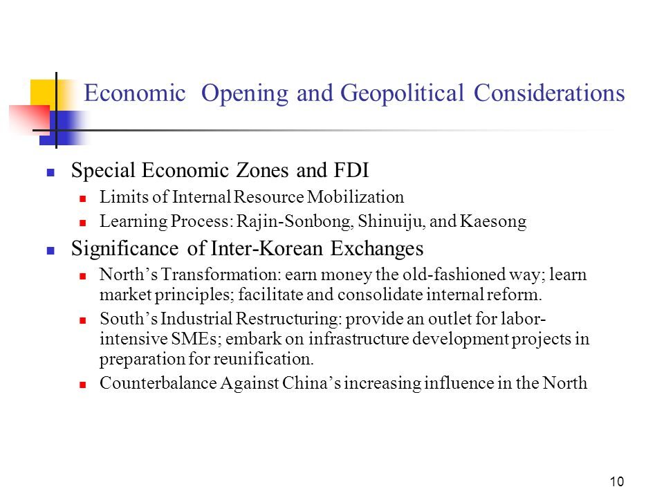10 Economic Opening and Geopolitical Considerations Special Economic Zones and FDI Limits of Internal Resource Mobilization Learning Process: Rajin-Sonbong, Shinuiju, and Kaesong Significance of Inter-Korean Exchanges North's Transformation: earn money the old-fashioned way; learn market principles; facilitate and consolidate internal reform.