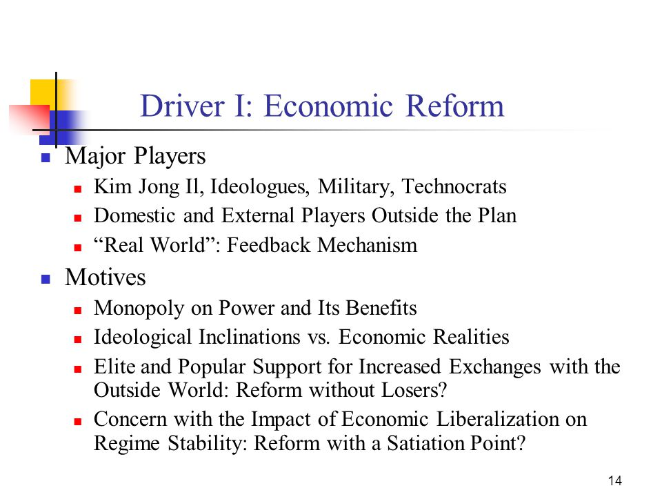 14 Driver I: Economic Reform Major Players Kim Jong Il, Ideologues, Military, Technocrats Domestic and External Players Outside the Plan Real World : Feedback Mechanism Motives Monopoly on Power and Its Benefits Ideological Inclinations vs.