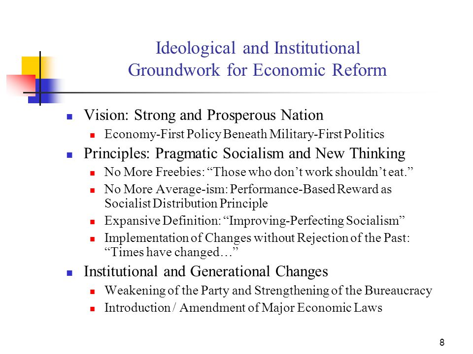 8 Ideological and Institutional Groundwork for Economic Reform Vision: Strong and Prosperous Nation Economy-First Policy Beneath Military-First Politics Principles: Pragmatic Socialism and New Thinking No More Freebies: Those who don't work shouldn't eat. No More Average-ism: Performance-Based Reward as Socialist Distribution Principle Expansive Definition: Improving-Perfecting Socialism Implementation of Changes without Rejection of the Past: Times have changed… Institutional and Generational Changes Weakening of the Party and Strengthening of the Bureaucracy Introduction / Amendment of Major Economic Laws