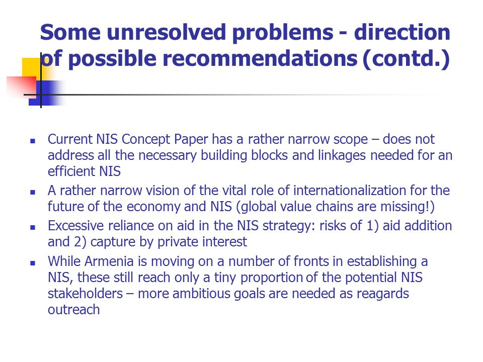 Some unresolved problems - direction of possible recommendations (contd.) Current NIS Concept Paper has a rather narrow scope – does not address all the necessary building blocks and linkages needed for an efficient NIS A rather narrow vision of the vital role of internationalization for the future of the economy and NIS (global value chains are missing!) Excessive reliance on aid in the NIS strategy: risks of 1) aid addition and 2) capture by private interest While Armenia is moving on a number of fronts in establishing a NIS, these still reach only a tiny proportion of the potential NIS stakeholders – more ambitious goals are needed as reagards outreach