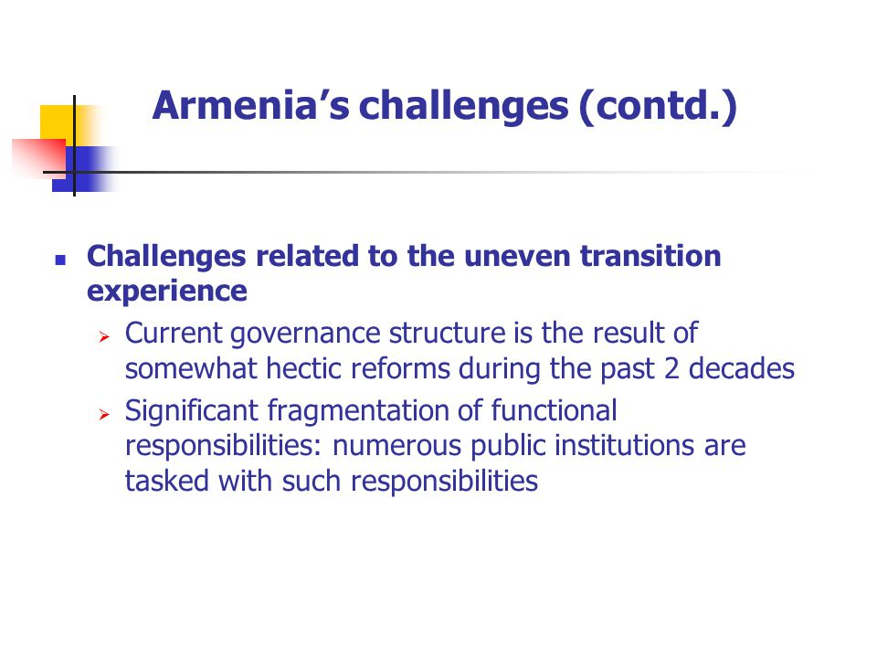 Armenia's challenges (contd.) Challenges related to the uneven transition experience  Current governance structure is the result of somewhat hectic reforms during the past 2 decades  Significant fragmentation of functional responsibilities: numerous public institutions are tasked with such responsibilities