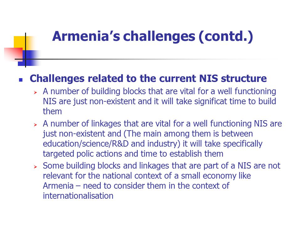 Armenia's challenges (contd.) Challenges related to the current NIS structure  A number of building blocks that are vital for a well functioning NIS are just non-existent and it will take significat time to build them  A number of linkages that are vital for a well functioning NIS are just non-existent and (The main among them is between education/science/R&D and industry) it will take specifically targeted polic actions and time to establish them  Some building blocks and linkages that are part of a NIS are not relevant for the national context of a small economy like Armenia – need to consider them in the context of internationalisation