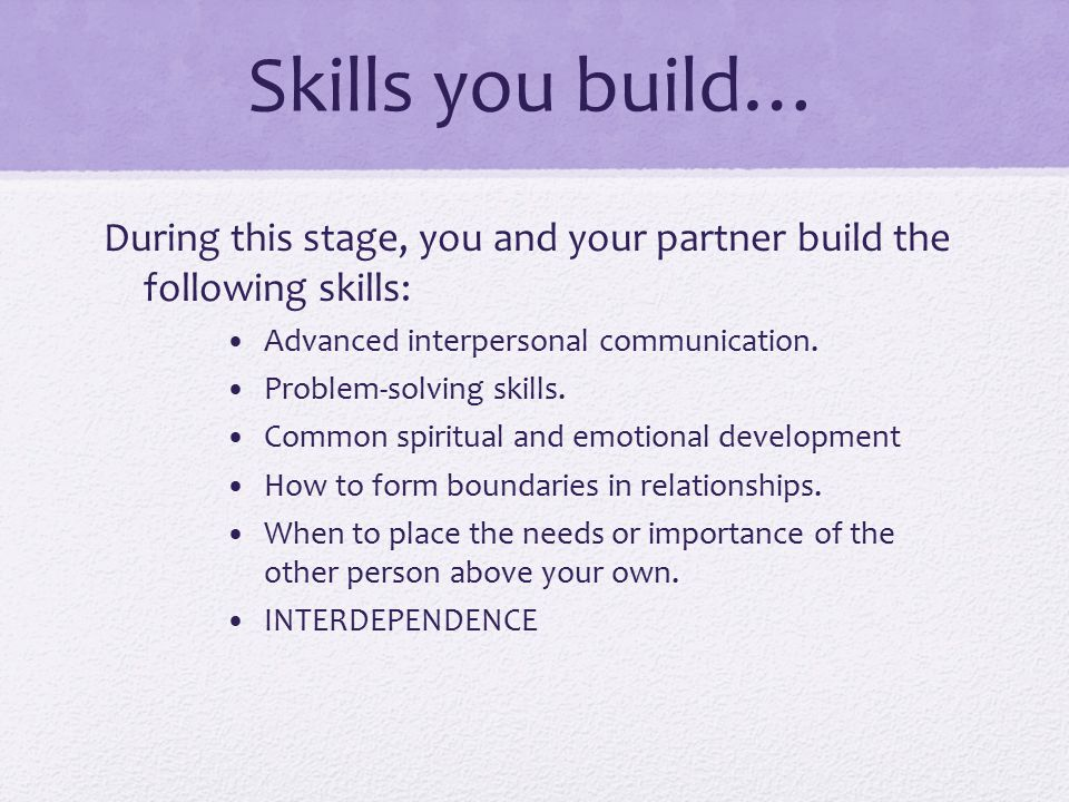 Skills you build… During this stage, you and your partner build the following skills: Advanced interpersonal communication.