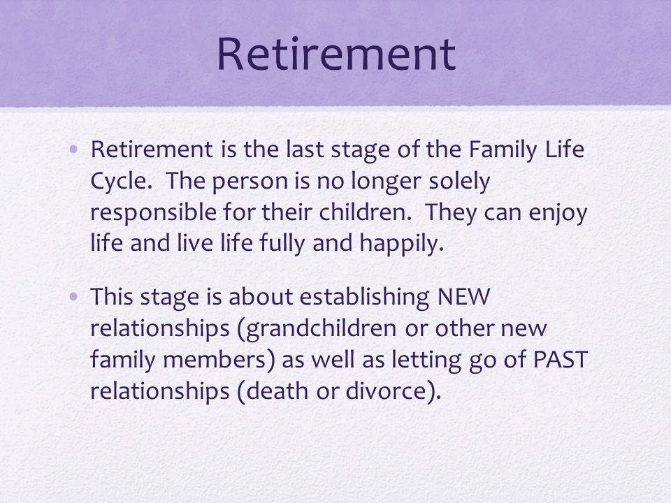 Retirement Retirement is the last stage of the Family Life Cycle.
