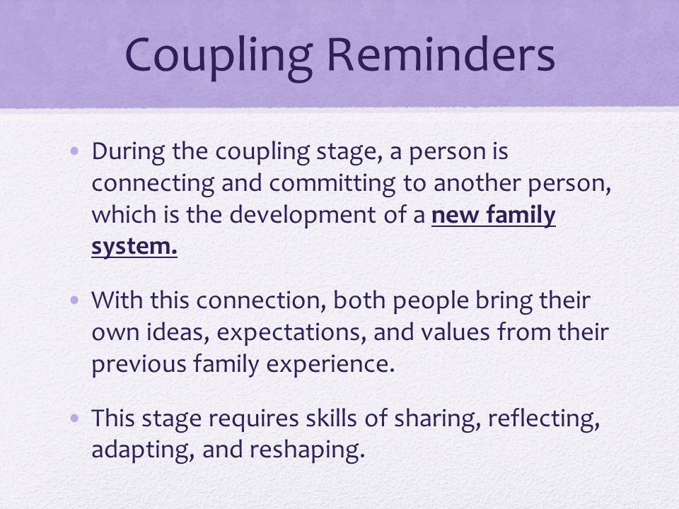 Coupling Reminders During the coupling stage, a person is connecting and committing to another person, which is the development of a new family system.