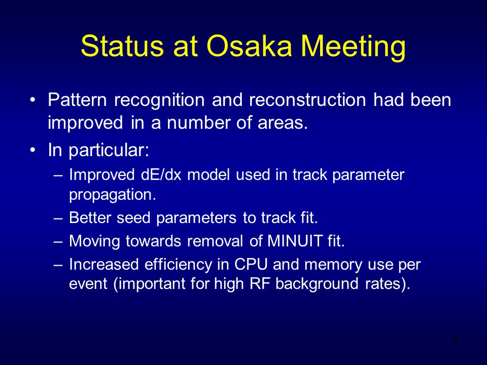 3 Status at Osaka Meeting Pattern recognition and reconstruction had been improved in a number of areas.