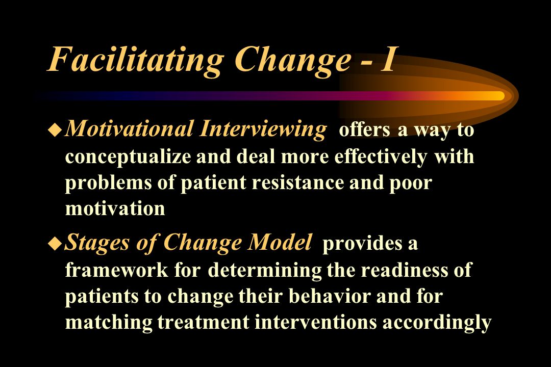 Facilitating Change - I  Motivational Interviewing offers a way to conceptualize and deal more effectively with problems of patient resistance and poor motivation  Stages of Change Model provides a framework for determining the readiness of patients to change their behavior and for matching treatment interventions accordingly