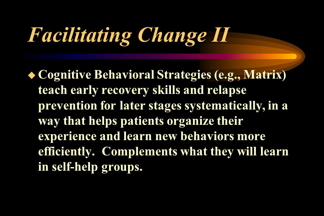 Facilitating Change II  Cognitive Behavioral Strategies (e.g., Matrix) teach early recovery skills and relapse prevention for later stages systematically, in a way that helps patients organize their experience and learn new behaviors more efficiently.