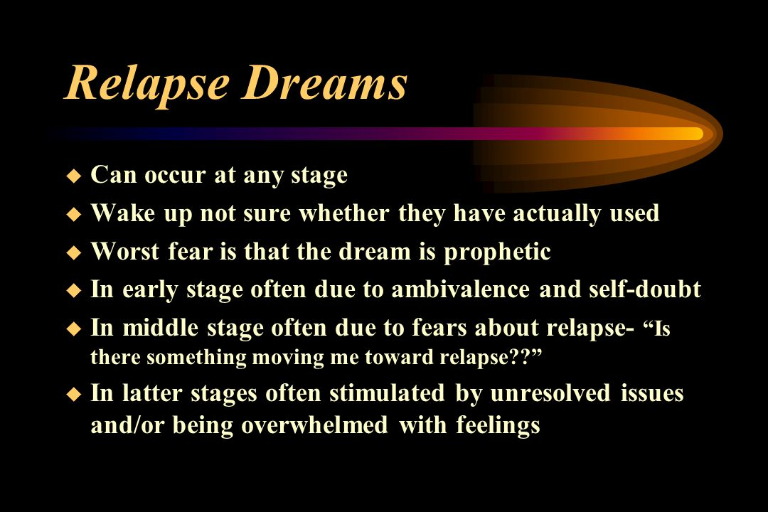 Relapse Dreams  Can occur at any stage  Wake up not sure whether they have actually used  Worst fear is that the dream is prophetic  In early stage often due to ambivalence and self-doubt  In middle stage often due to fears about relapse- Is there something moving me toward relapse??  In latter stages often stimulated by unresolved issues and/or being overwhelmed with feelings