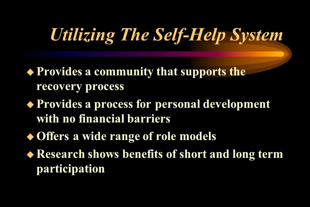 Utilizing The Self-Help System  Provides a community that supports the recovery process  Provides a process for personal development with no financial barriers  Offers a wide range of role models  Research shows benefits of short and long term participation