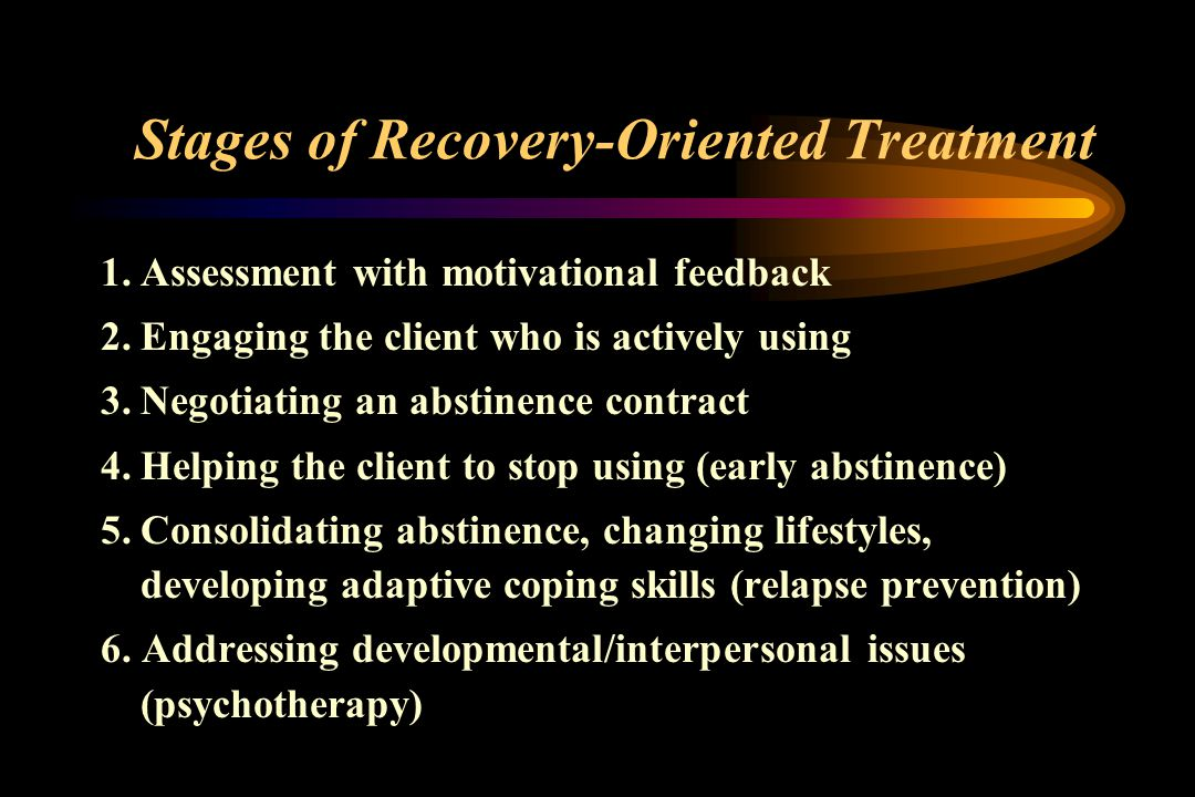 Stages of Recovery-Oriented Treatment 1.Assessment with motivational feedback 2.Engaging the client who is actively using 3.Negotiating an abstinence contract 4.Helping the client to stop using (early abstinence) 5.Consolidating abstinence, changing lifestyles, developing adaptive coping skills (relapse prevention) 6.