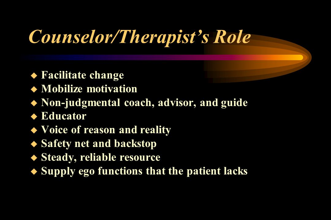 Counselor/Therapist's Role  Facilitate change  Mobilize motivation  Non-judgmental coach, advisor, and guide  Educator  Voice of reason and reality  Safety net and backstop  Steady, reliable resource  Supply ego functions that the patient lacks