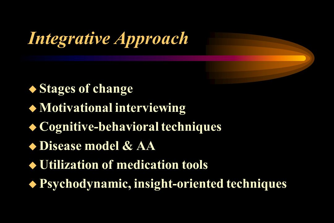 Integrative Approach  Stages of change  Motivational interviewing  Cognitive-behavioral techniques  Disease model & AA  Utilization of medication tools  Psychodynamic, insight-oriented techniques