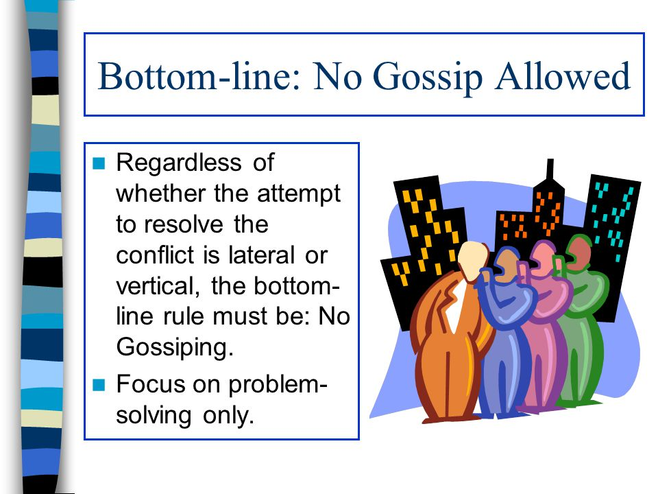 Bottom-line: No Gossip Allowed Regardless of whether the attempt to resolve the conflict is lateral or vertical, the bottom- line rule must be: No Gossiping.
