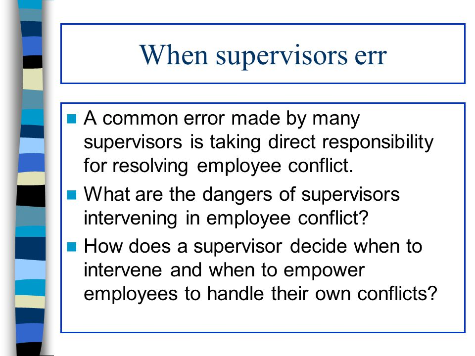 When supervisors err A common error made by many supervisors is taking direct responsibility for resolving employee conflict. What are the dangers of