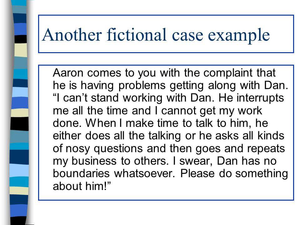 Another fictional case example Aaron comes to you with the complaint that he is having problems getting along with Dan.