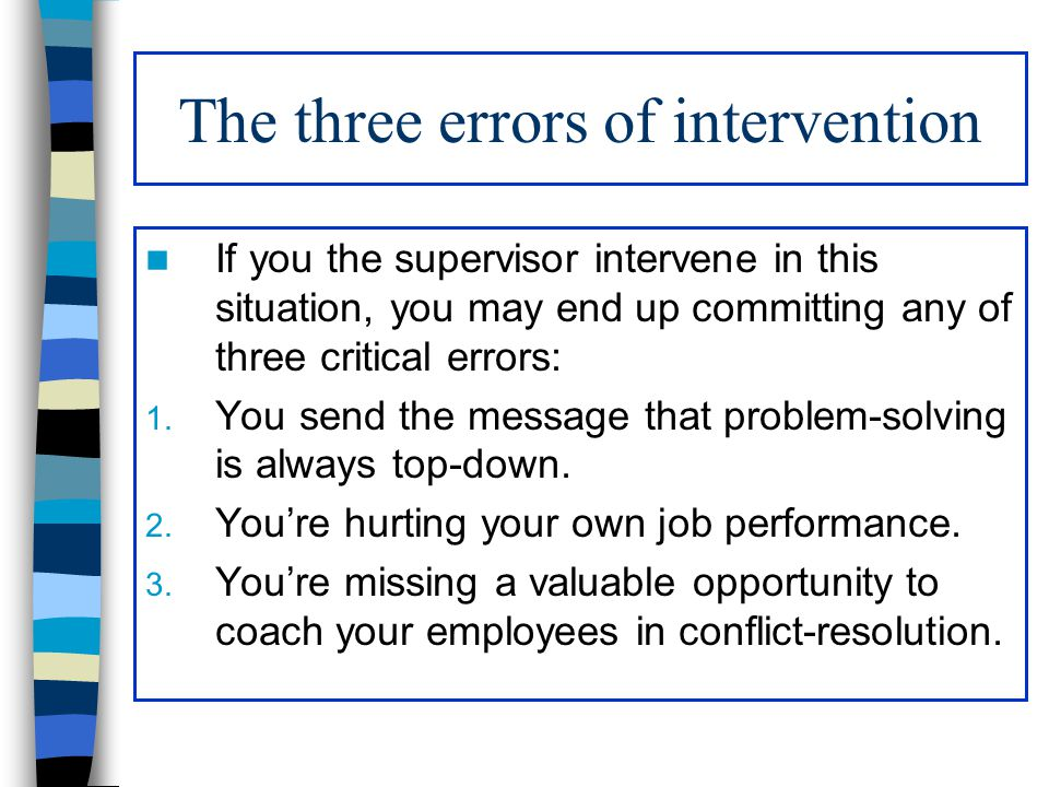 The three errors of intervention If you the supervisor intervene in this situation, you may end up committing any of three critical errors: 1. You sen