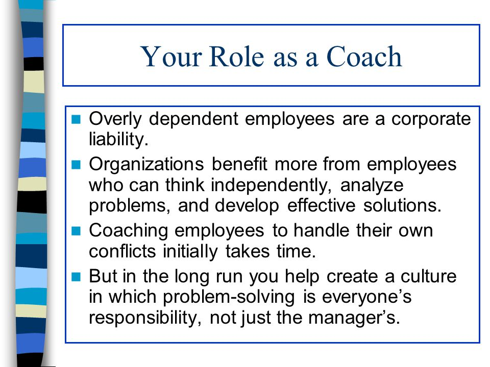 Your Role as a Coach Overly dependent employees are a corporate liability.