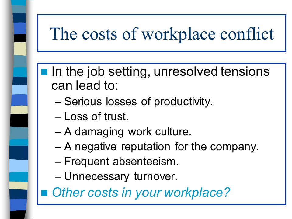 The costs of workplace conflict In the job setting, unresolved tensions can lead to: –Serious losses of productivity. –Loss of trust. –A damaging work