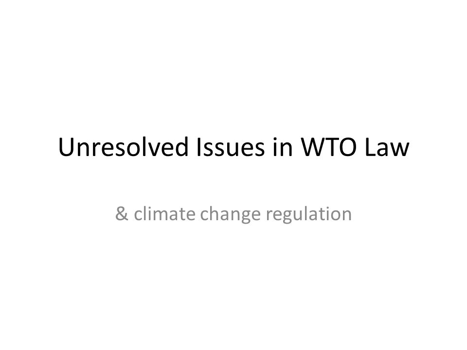 Unresolved Issues in WTO Law & climate change regulation