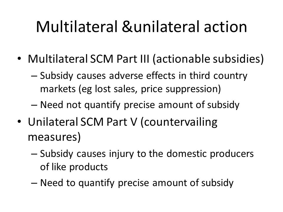 Multilateral &unilateral action Multilateral SCM Part III (actionable subsidies) – Subsidy causes adverse effects in third country markets (eg lost sa