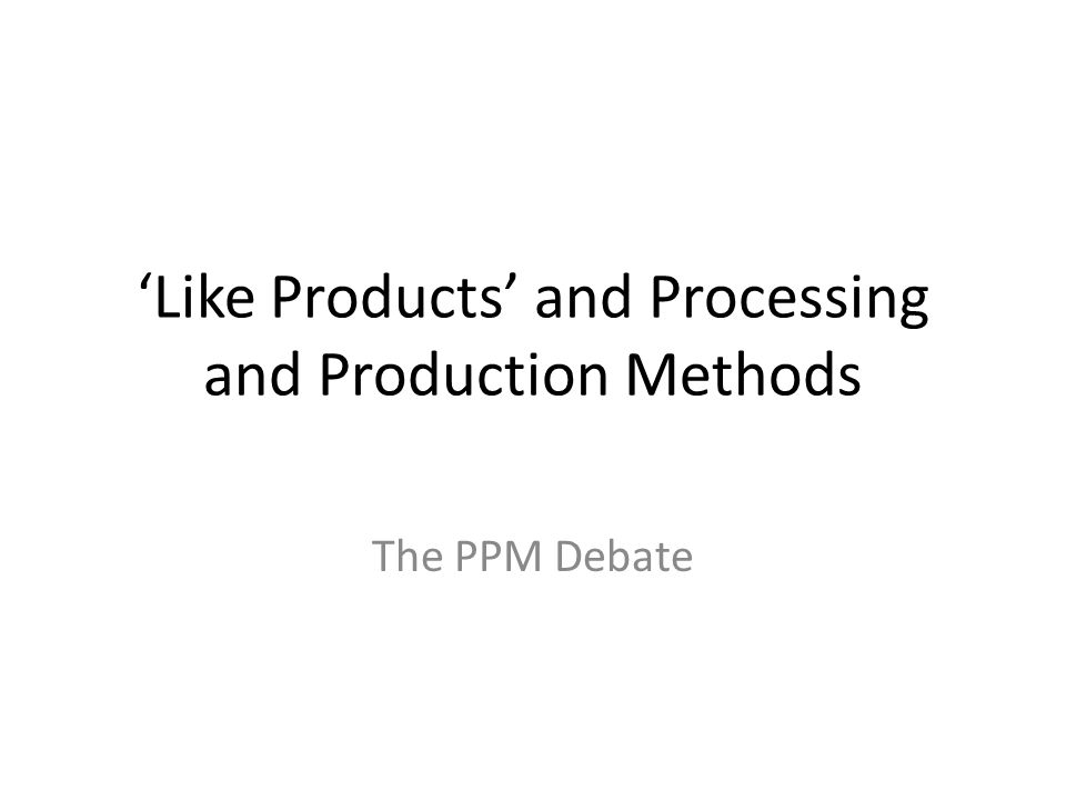 'Like Products' and Processing and Production Methods The PPM Debate