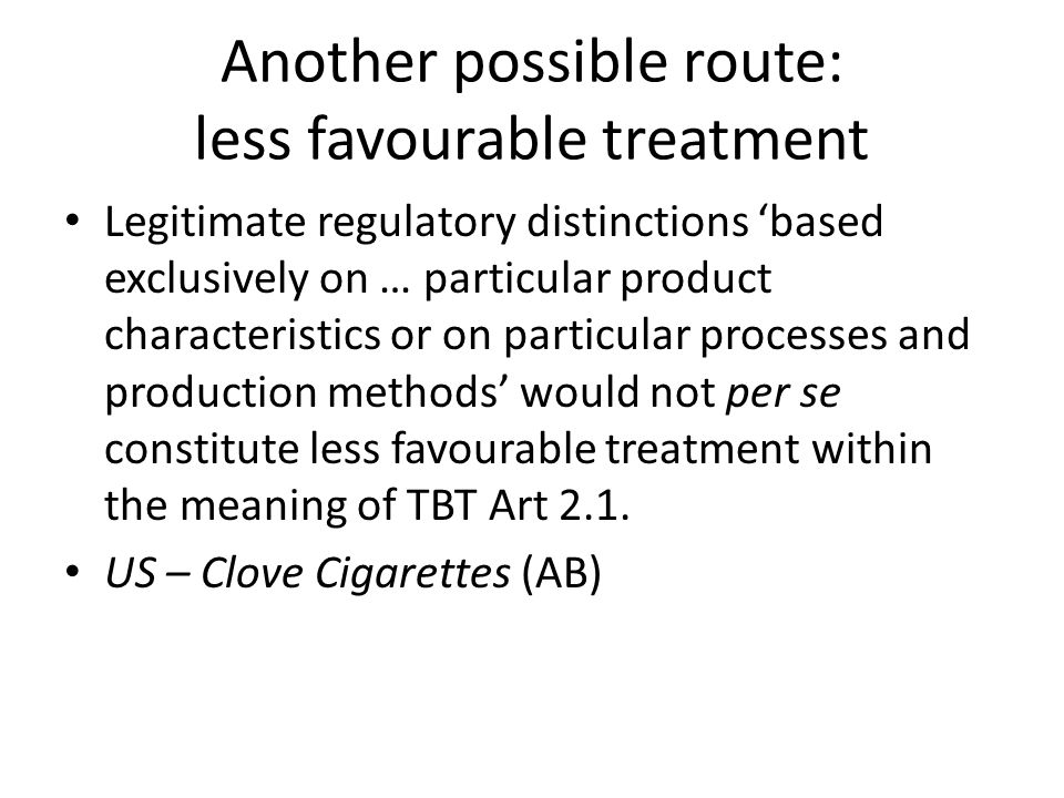 Another possible route: less favourable treatment Legitimate regulatory distinctions 'based exclusively on … particular product characteristics or on