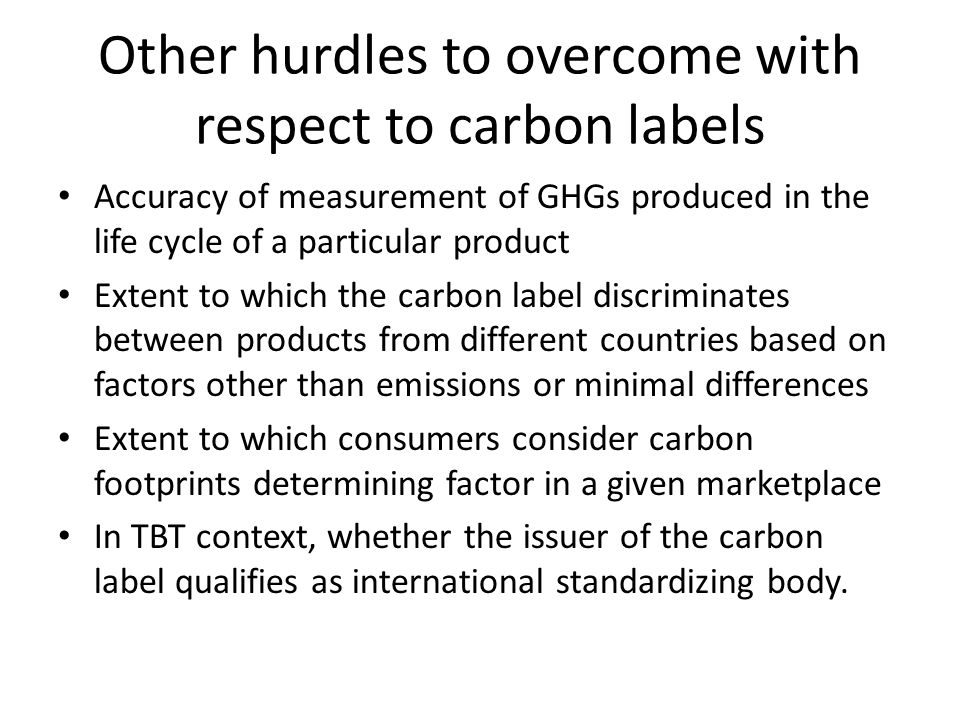 Other hurdles to overcome with respect to carbon labels Accuracy of measurement of GHGs produced in the life cycle of a particular product Extent to w
