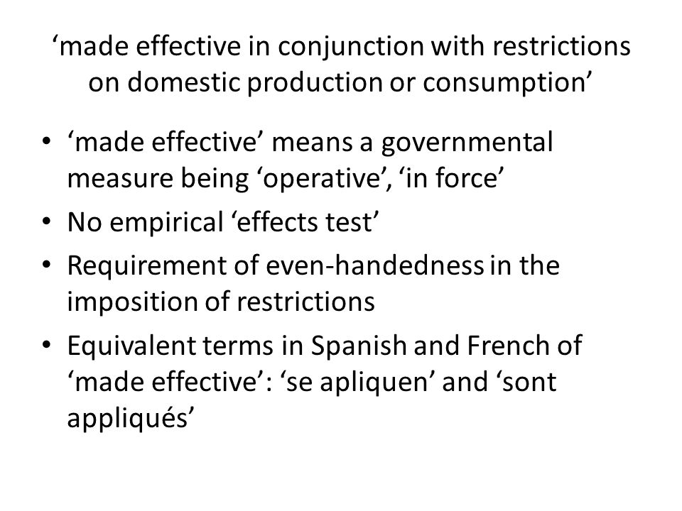 'made effective in conjunction with restrictions on domestic production or consumption' 'made effective' means a governmental measure being 'operative