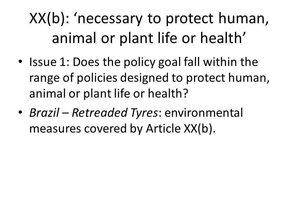 XX(b): 'necessary to protect human, animal or plant life or health' Issue 1: Does the policy goal fall within the range of policies designed to protec