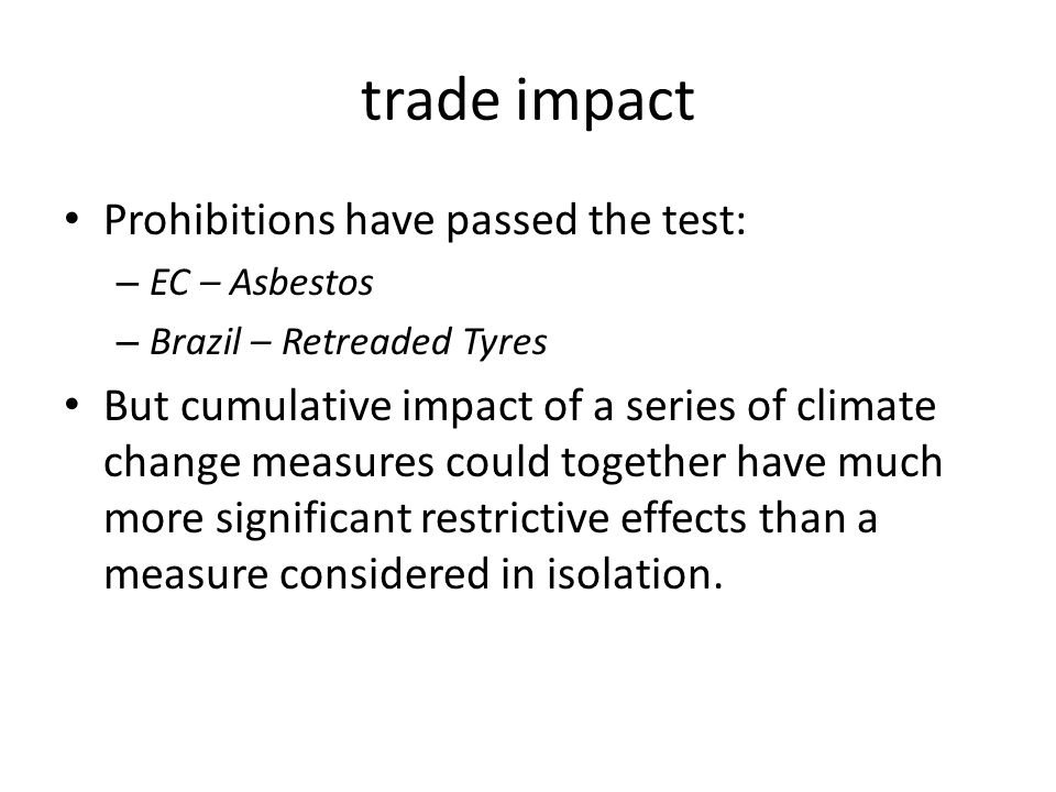 trade impact Prohibitions have passed the test: – EC – Asbestos – Brazil – Retreaded Tyres But cumulative impact of a series of climate change measure