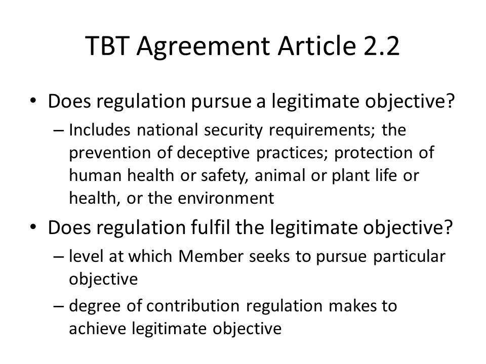 TBT Agreement Article 2.2 Does regulation pursue a legitimate objective? – Includes national security requirements; the prevention of deceptive practi