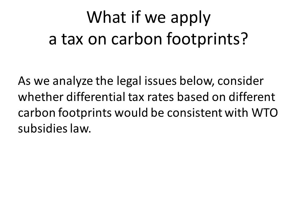 What if we apply a tax on carbon footprints? As we analyze the legal issues below, consider whether differential tax rates based on different carbon f