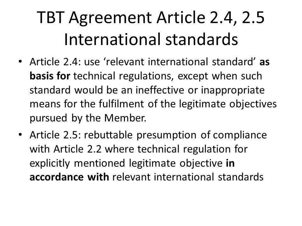 TBT Agreement Article 2.4, 2.5 International standards Article 2.4: use 'relevant international standard' as basis for technical regulations, except w
