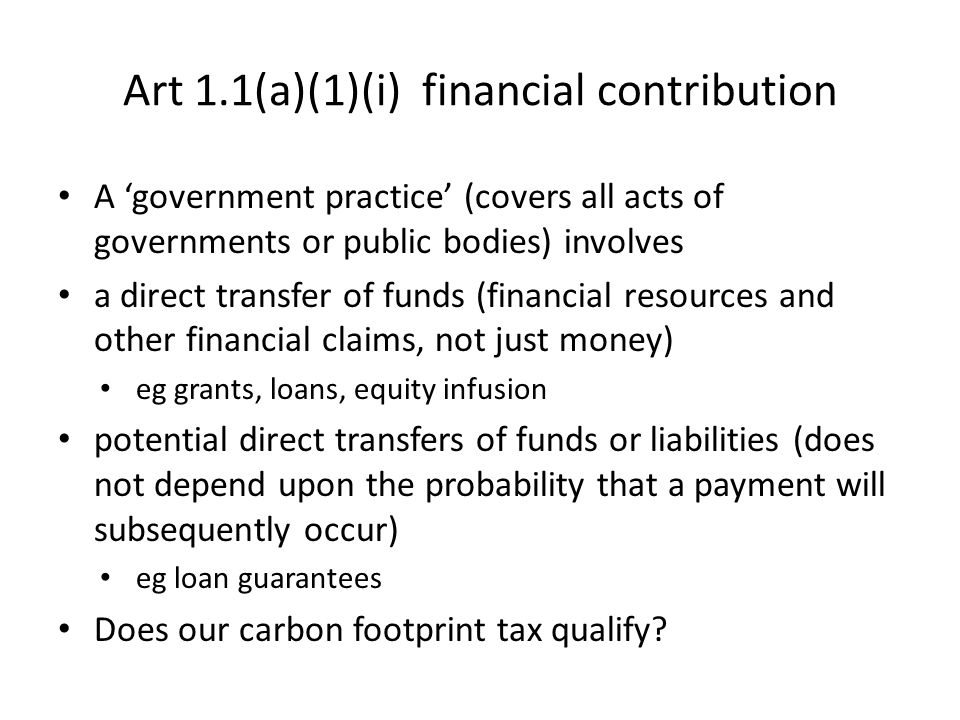 Art 1.1(a)(1)(i) financial contribution A 'government practice' (covers all acts of governments or public bodies) involves a direct transfer of funds