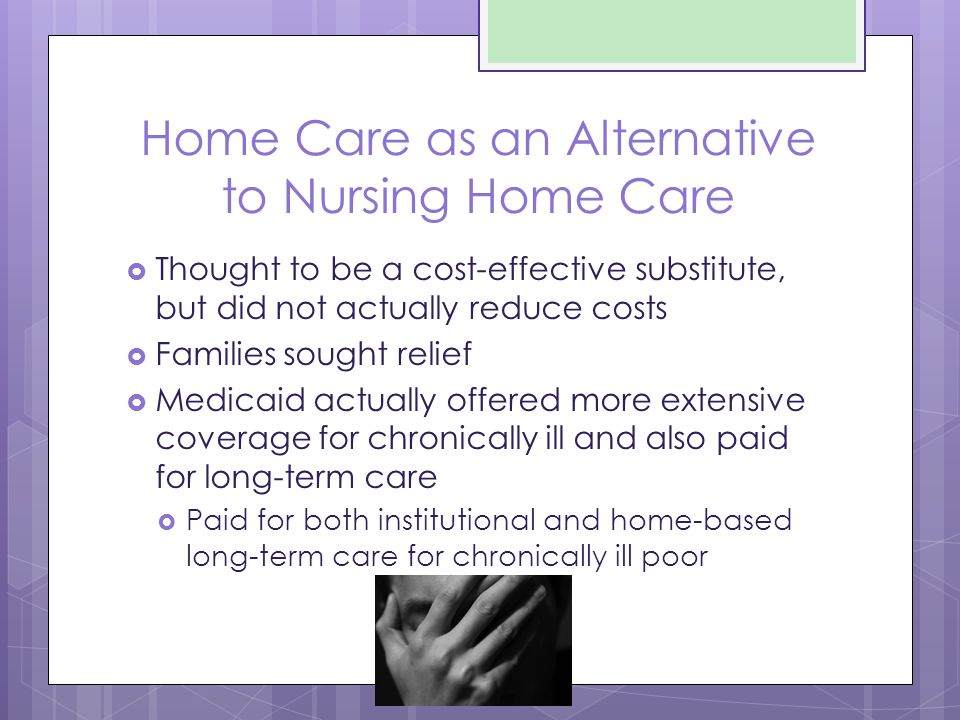 Home Care as an Alternative to Nursing Home Care  Thought to be a cost-effective substitute, but did not actually reduce costs  Families sought relief  Medicaid actually offered more extensive coverage for chronically ill and also paid for long-term care  Paid for both institutional and home-based long-term care for chronically ill poor