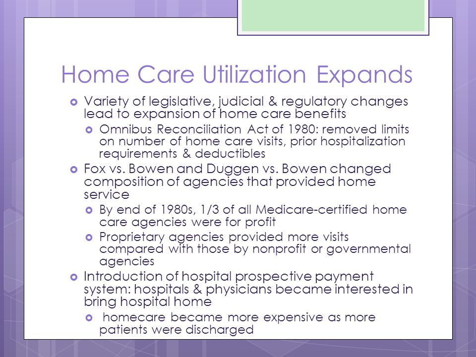 Home Care Utilization Expands  Variety of legislative, judicial & regulatory changes lead to expansion of home care benefits  Omnibus Reconciliation Act of 1980: removed limits on number of home care visits, prior hospitalization requirements & deductibles  Fox vs.
