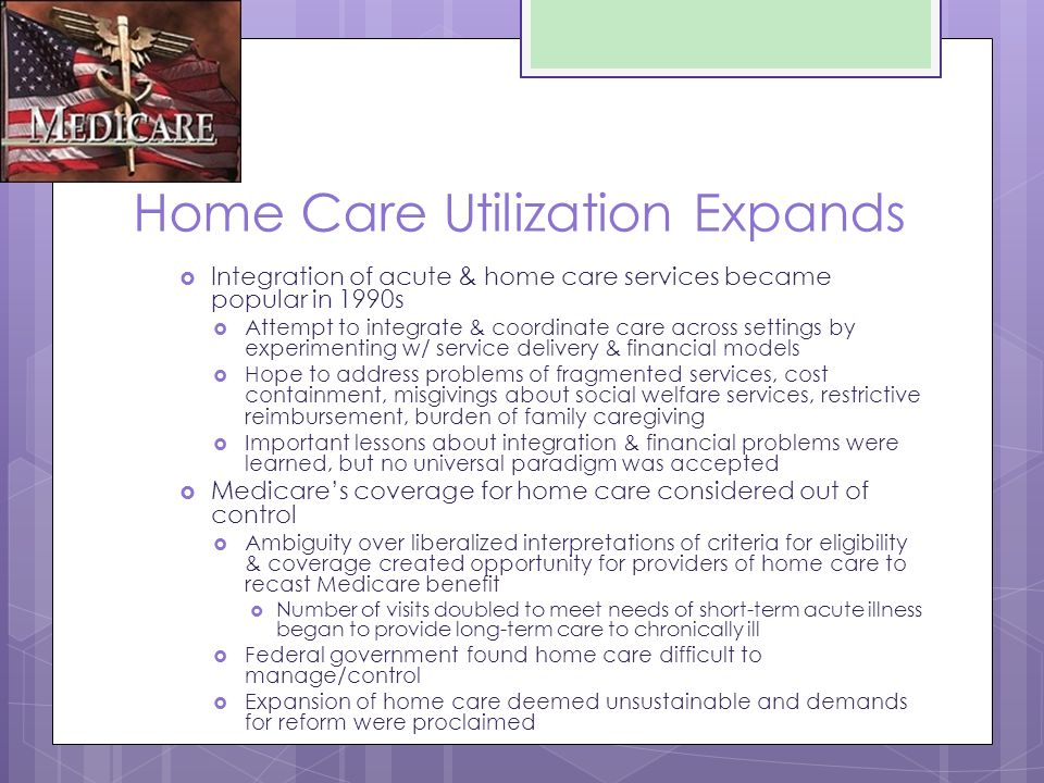 Home Care Utilization Expands  Integration of acute & home care services became popular in 1990s  Attempt to integrate & coordinate care across settings by experimenting w/ service delivery & financial models  Hope to address problems of fragmented services, cost containment, misgivings about social welfare services, restrictive reimbursement, burden of family caregiving  Important lessons about integration & financial problems were learned, but no universal paradigm was accepted  Medicare's coverage for home care considered out of control  Ambiguity over liberalized interpretations of criteria for eligibility & coverage created opportunity for providers of home care to recast Medicare benefit  Number of visits doubled to meet needs of short-term acute illness began to provide long-term care to chronically ill  Federal government found home care difficult to manage/control  Expansion of home care deemed unsustainable and demands for reform were proclaimed
